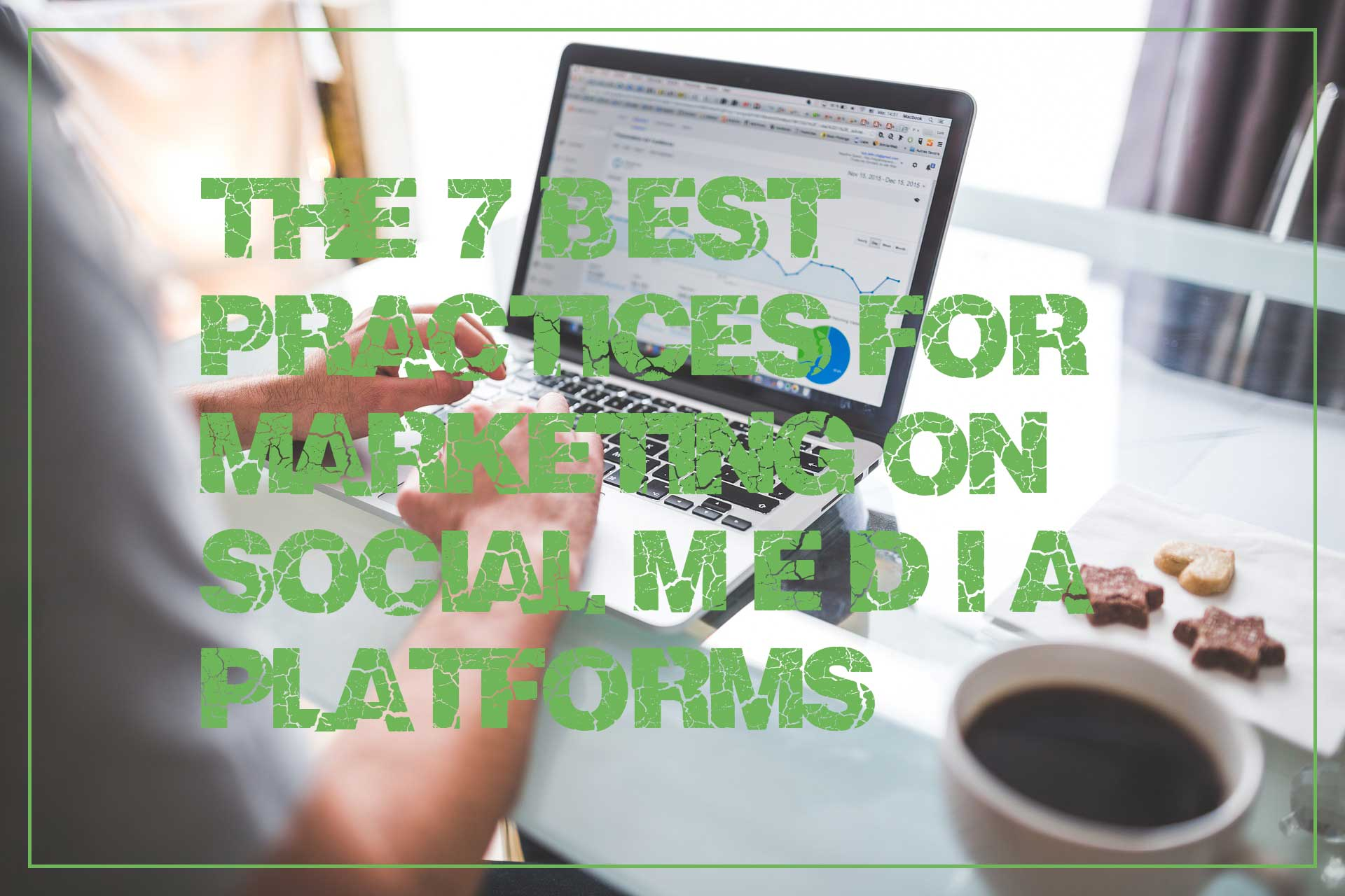 The 7 Best Practices for Marketing on Social Media Platforms