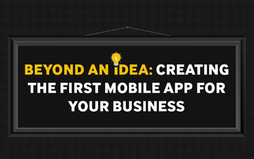 Beyond an Idea: Creating your First Mobile App for Your Business [Infographic]