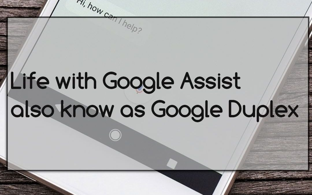 Life with Google Assist also know as Google Duplex