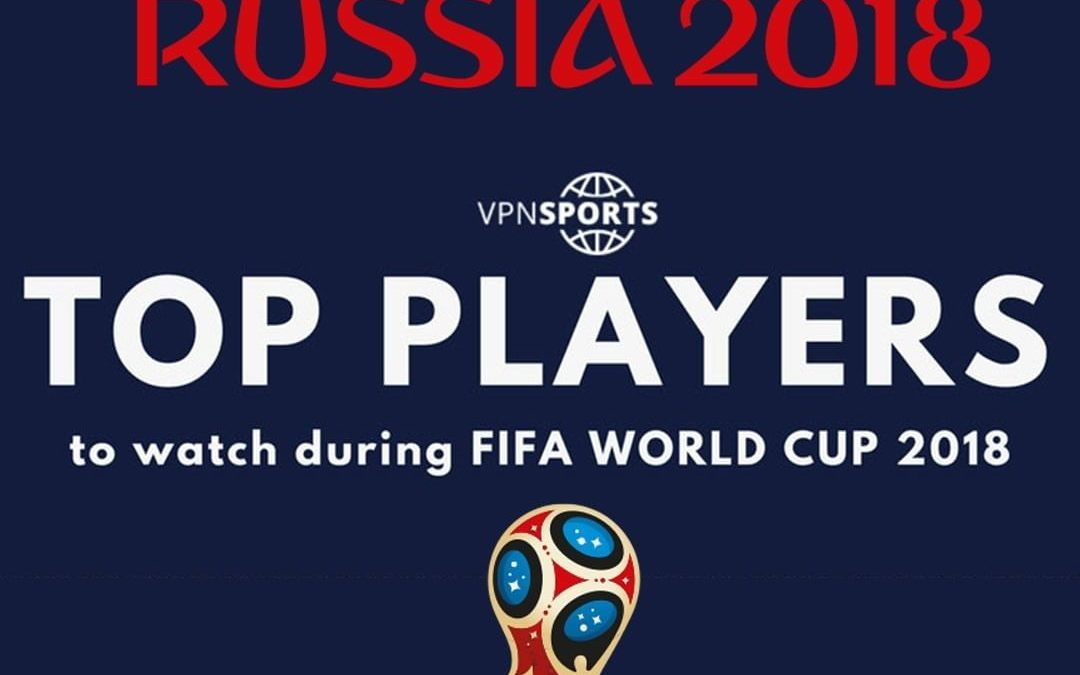Top Players To Watch During FIFA World Cup 2018 [Infographic]