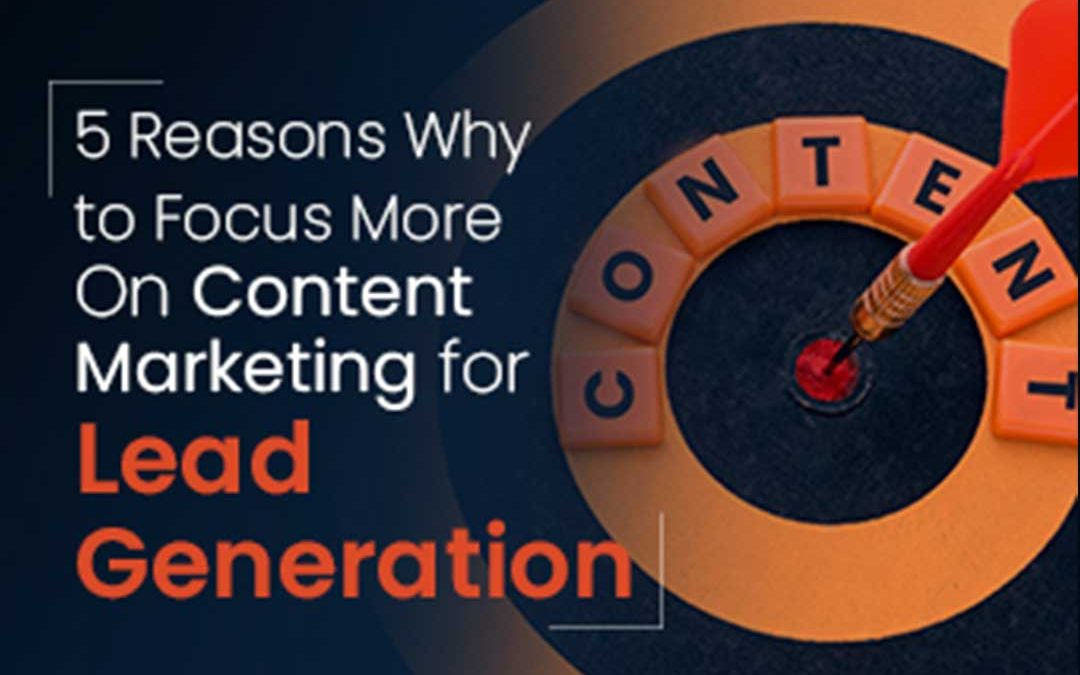 5 Reasons Why to Focus More On Content Marketing for Lead Generation