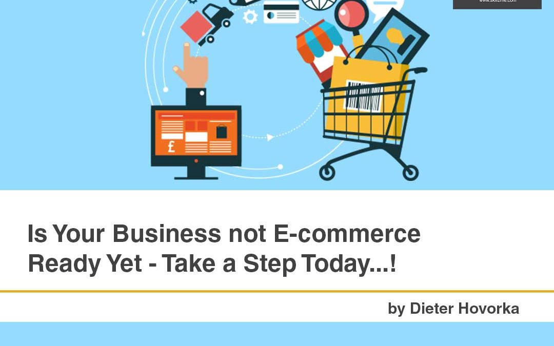 Is Your Business not E-commerce Ready Yet – Take a Step Today…!